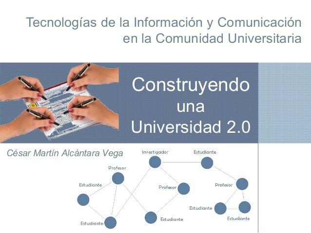 Tecnologías de la Información y Comunicación en la Comunidad Universitaria César Martín Alcántara Vega Construyendo una Un...