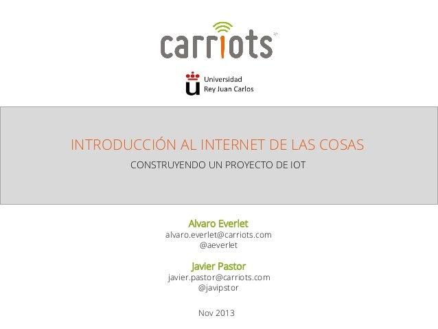 INTRODUCCIÓN AL INTERNET DE LAS COSAS  CONSTRUYENDO UN PROYECTO DE IOT  Alvaro Everlet  alvaro.everlet@carriots.com  @aeve...