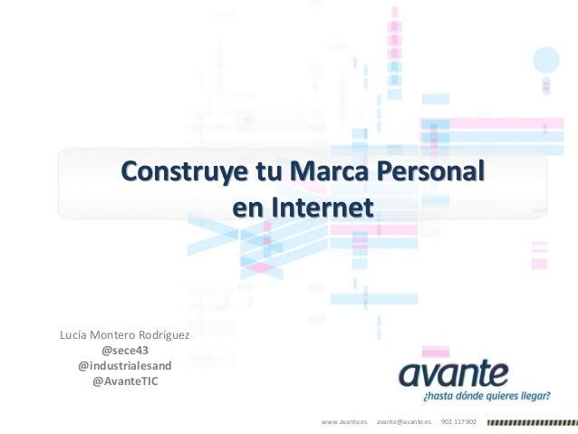 www.avante.es avante@avante.es 902 117 902 Construye tu Marca Personal en Internet Lucía Montero Rodríguez @sece43 @indust...