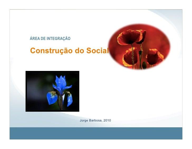 ÁREA DE INTEGRAÇÃO   Construção do Social A Mente e o Significado                          Jorge Barbosa, 2010