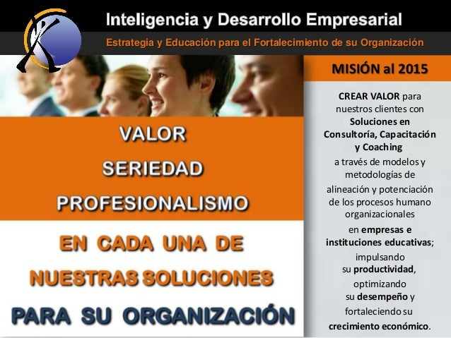 Estrategia y Educación para el Fortalecimiento de su Organización  MISIÓN al 2015 CREAR VALOR para nuestros clientes con S...