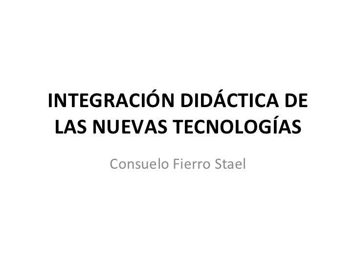 INTEGRACIÓN DIDÁCTICA DE LAS NUEVAS TECNOLOGÍAS Consuelo Fierro Stael