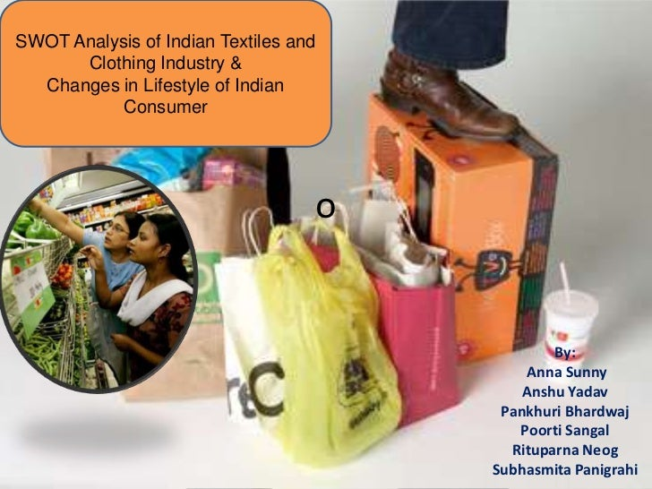 SWOT Analysis of Indian Textiles and      Clothing Industry &  Changes in Lifestyle of Indian           Consumer          ...