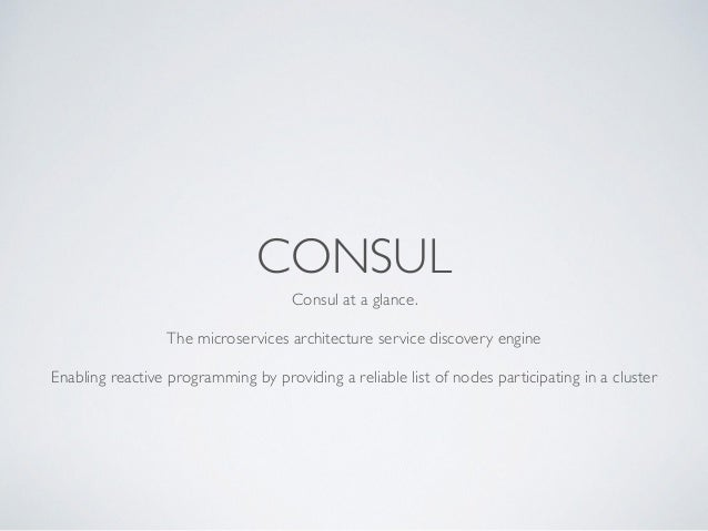 CONSUL Consul at a glance. 	  ! The microservices architecture service discovery engine	  ! Enabling reactive programming ...