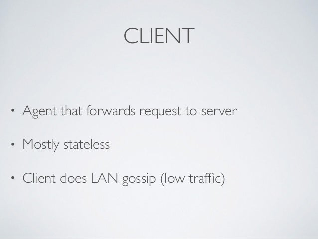 CLIENT • Agent that forwards request to server  • Mostly stateless  • Client does LAN gossip (low traffic)