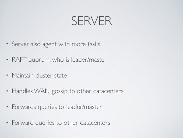 SERVER • Server also agent with more tasks  • RAFT quorum, who is leader/master  • Maintain cluster state   • Handles W...
