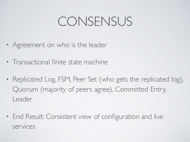 CONSENSUS • Agreement on who is the leader  • Transactional finite state machine   • Replicated Log, FSM, Peer Set (who g...