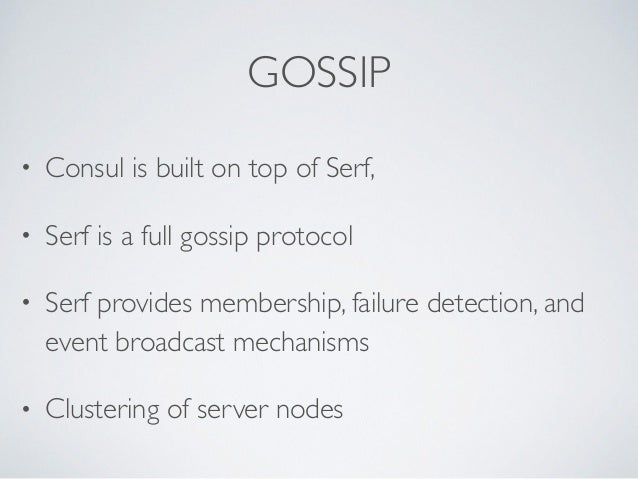 GOSSIP • Consul is built on top of Serf,   • Serf is a full gossip protocol   • Serf provides membership, failure detect...