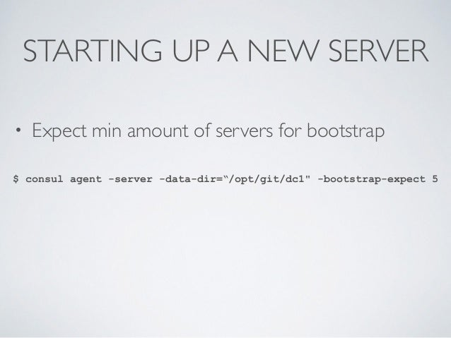 """STARTING UP A NEW SERVER • Expect min amount of servers for bootstrap $ consul agent -server -data-dir=""""/opt/git/dc1"""" -boo..."""