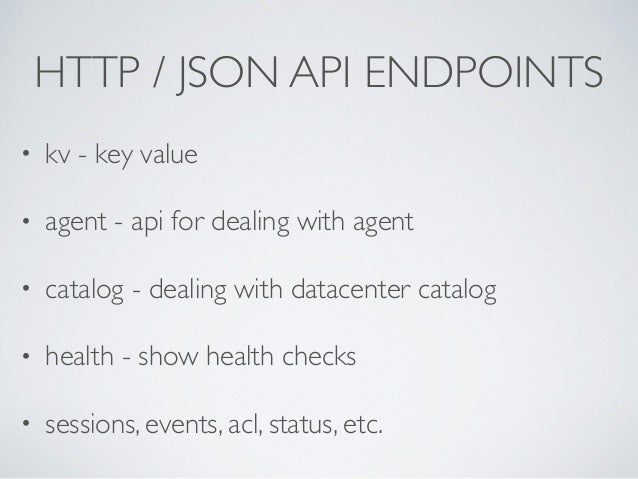 HTTP / JSON API ENDPOINTS • kv - key value  • agent - api for dealing with agent  • catalog - dealing with datacenter ca...
