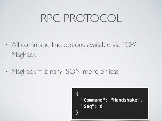 RPC PROTOCOL • All command line options available viaTCP/ MsgPack  • MsgPack = binary JSON more or less