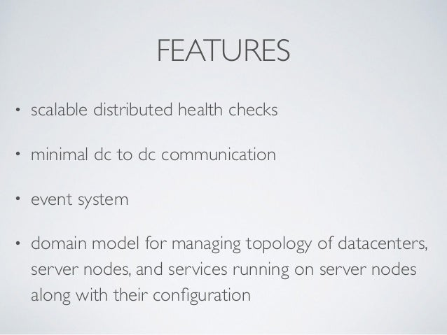 FEATURES • scalable distributed health checks  • minimal dc to dc communication  • event system  • domain model for man...