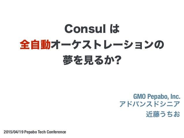 GMO Pepabo, Inc. アドバンスドシニア 近藤うちお 2015/04/19 Pepabo Tech Conference Consul は 全自動オーケストレーションの 夢を見るか?