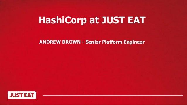 HashiCorp at JUST EAT ANDREW BROWN - Senior Platform Engineer