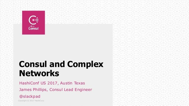 Copyright © 2017 HashiCorp Consul and Complex Networks HashiConf US 2017, Austin Texas James Phillips, Consul Lead Enginee...
