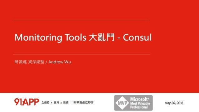 Monitoring Tools 大亂鬥 - Consul 研發處 資深總監 / Andrew Wu May 26, 2018