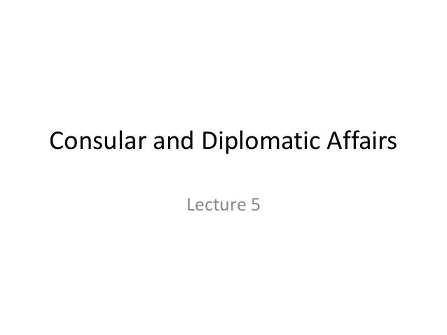 Consular and Diplomatic Affairs            Lecture 5