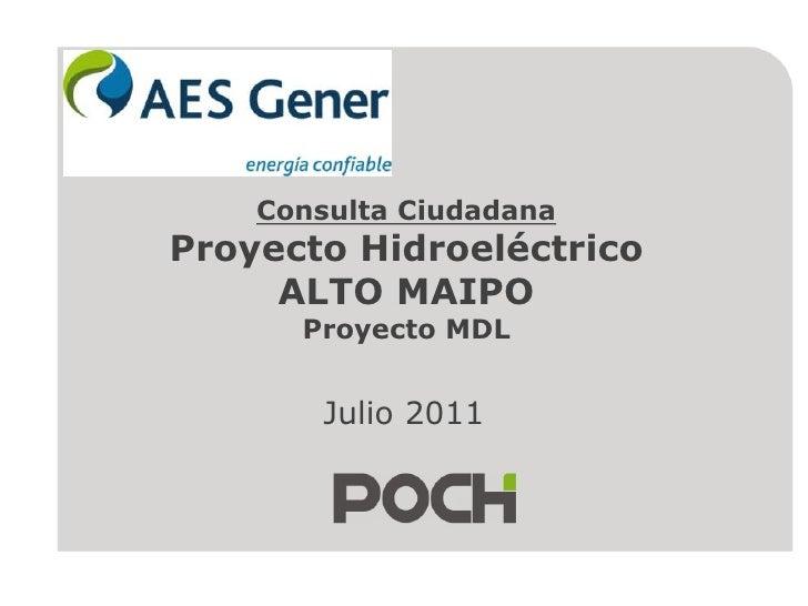Consulta CiudadanaProyecto Hidroeléctrico ALTO MAIPO Proyecto MDL<br />Julio 2011<br />