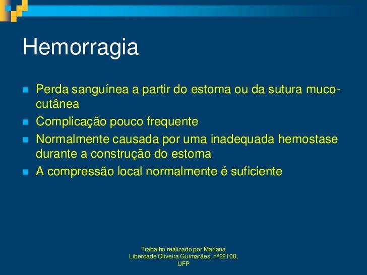 Hemorragia   Perda sanguínea a partir do estoma ou da sutura muco-    cutânea   Complicação pouco frequente   Normalmen...