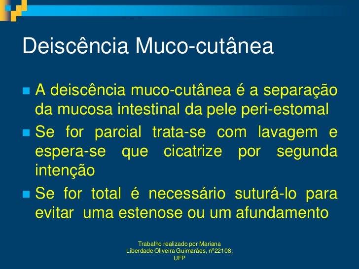 Deiscência Muco-cutânea A deiscência muco-cutânea é a separação  da mucosa intestinal da pele peri-estomal Se for parcia...