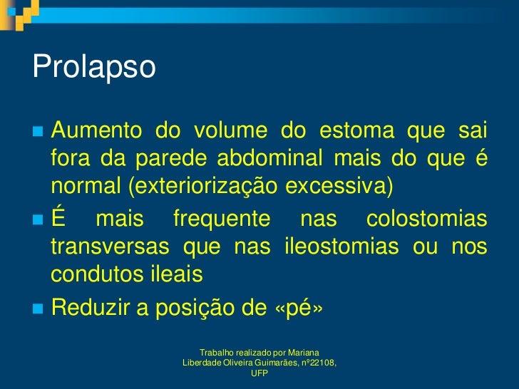 Prolapso Aumento do volume do estoma que sai  fora da parede abdominal mais do que é  normal (exteriorização excessiva)É...