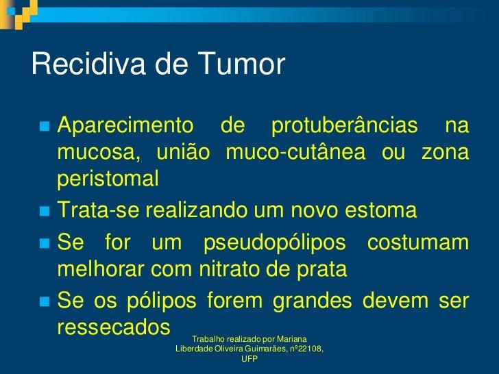 Recidiva de Tumor Aparecimento de protuberâncias na  mucosa, união muco-cutânea ou zona  peristomal Trata-se realizando ...