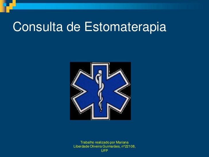 Consulta de Estomaterapia             Trabalho realizado por Mariana         Liberdade Oliveira Guimarães, nº22108,       ...