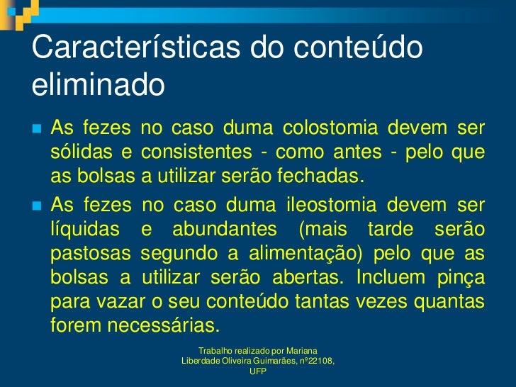 Características do conteúdoeliminado   As fezes no caso duma colostomia devem ser    sólidas e consistentes - como antes ...