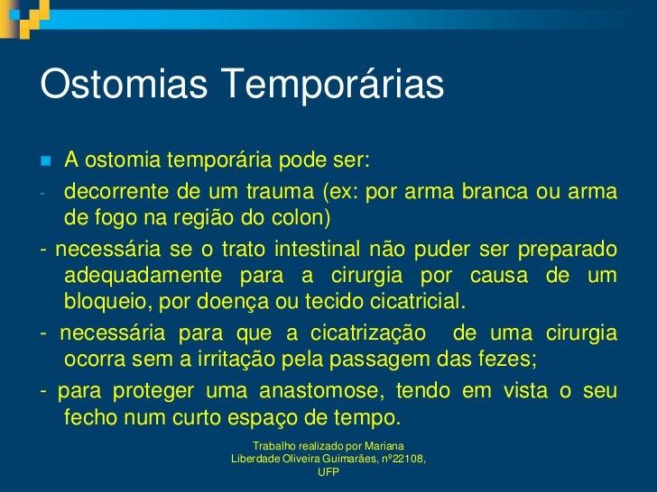 Ostomias Temporárias  A ostomia temporária pode ser:- decorrente de um trauma (ex: por arma branca ou arma   de fogo na r...