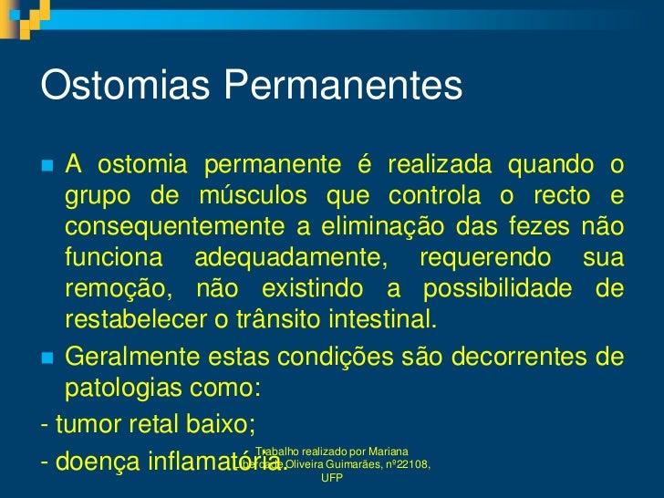 Ostomias Permanentes  A ostomia permanente é realizada quando o   grupo de músculos que controla o recto e   consequentem...