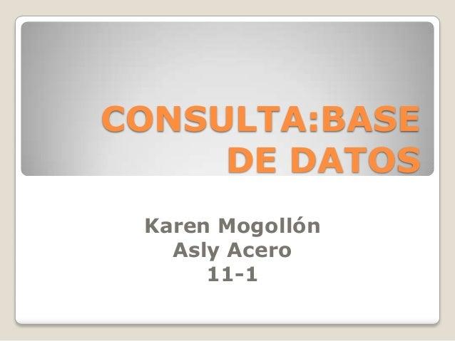 CONSULTA:BASEDE DATOSKaren MogollónAsly Acero11-1