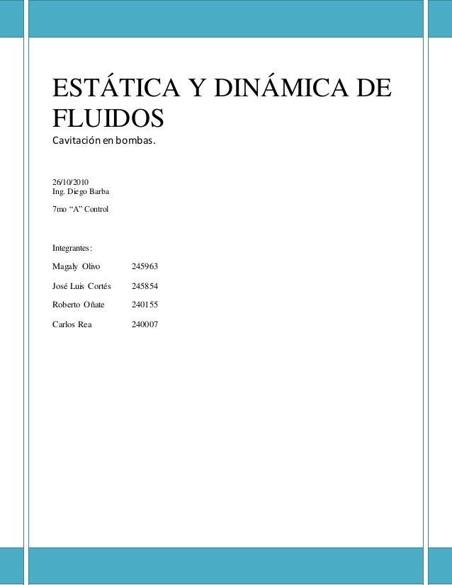 """ESTÁTICA Y DINÁMICA DE FLUIDOS Cavitación en bombas. 26/10/2010 Ing. Diego Barba 7mo """"A"""" Control Integrantes: Magaly Olivo..."""