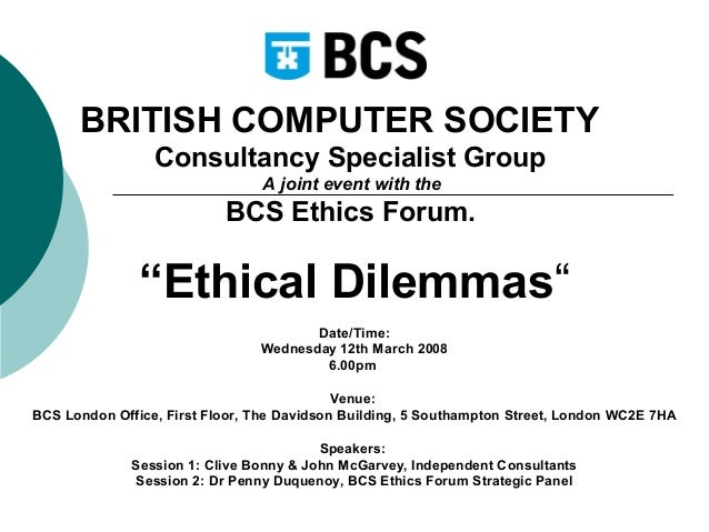 """BRITISH COMPUTER SOCIETY Consultancy Specialist Group A joint event with the  BCS Ethics Forum.  """"Ethical Dilemmas"""" Date/T..."""