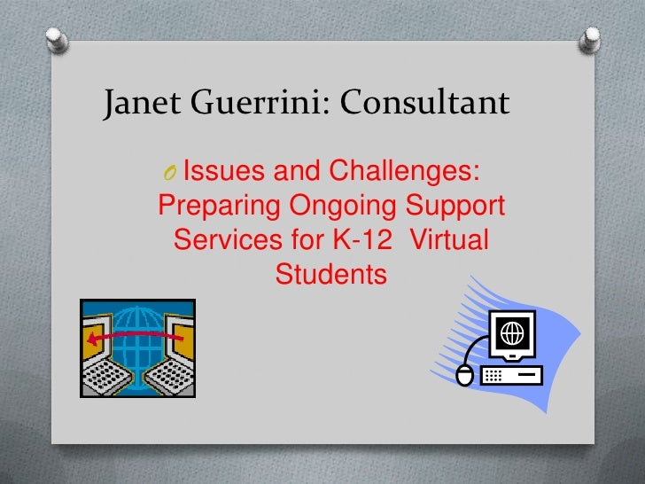 Janet Guerrini: Consultant   O Issues and Challenges:   Preparing Ongoing Support    Services for K-12 Virtual            ...