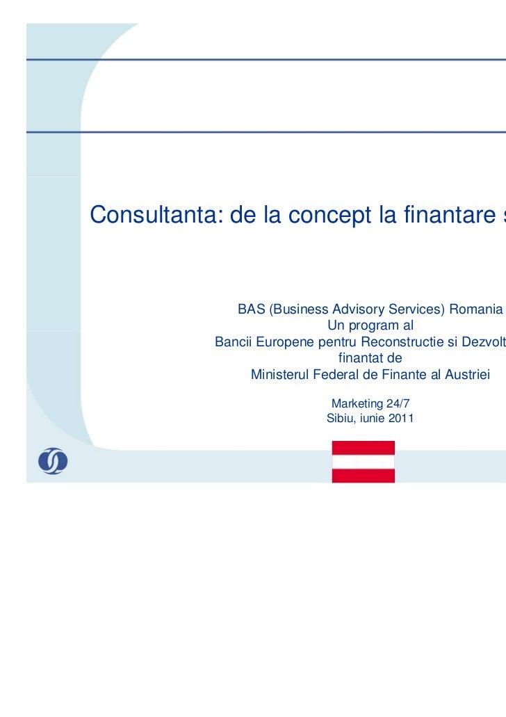 Consultanta: de la concept la finantare si implementare              BAS (Business Advisory Services) Romania             ...