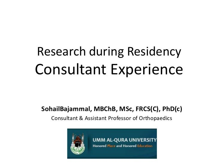 Research during ResidencyConsultant Experience <br />SohailBajammal, MBChB, MSc, FRCS(C), PhD(c)<br />Consultant & Assista...