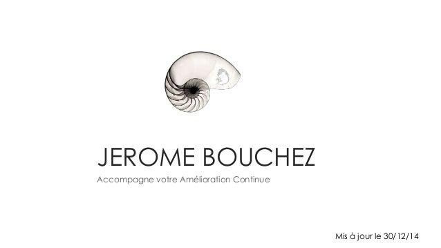 JEROME BOUCHEZ Accompagne votre Amélioration Continue Mis à jour le 30/12/14