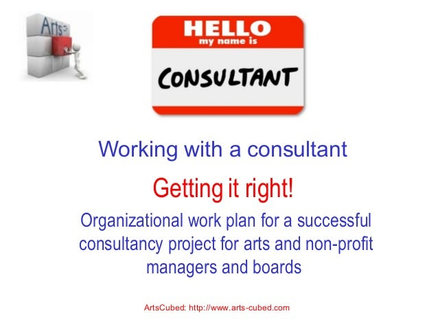 Working with a consultant Getting it right! Organizational work plan for a successful consultancy project for arts and non...