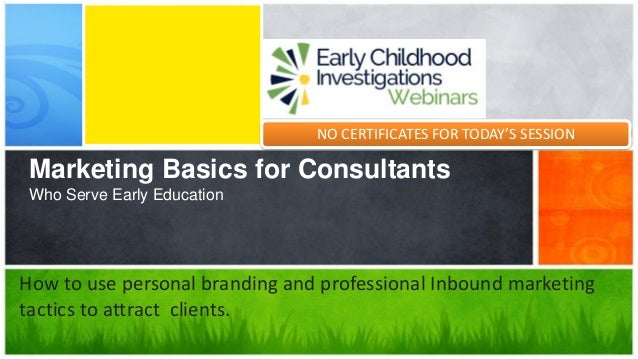 Marketing Basics for Consultants Who Serve Early Education How to use personal branding and professional Inbound marketing...