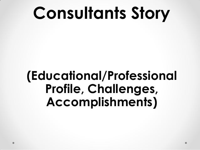Consultants Story (Educational/Professional Profile, Challenges, Accomplishments)