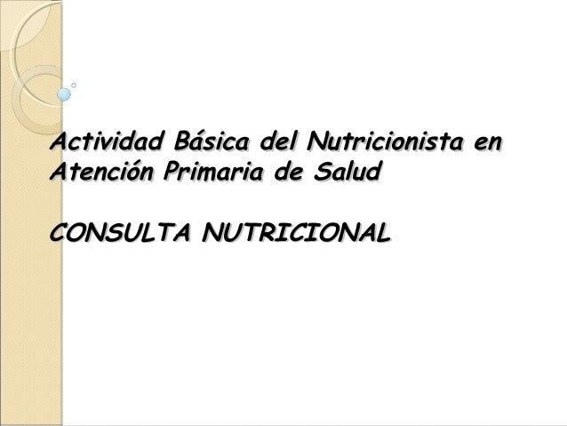 Actividad Básica del Nutricionista enActividad Básica del Nutricionista en Atención Primaria de SaludAtención Primaria de ...