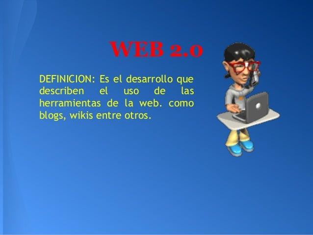 WEB 2.0DEFINICION: Es el desarrollo quedescriben el uso de lasherramientas de la web. comoblogs, wikis entre otros.