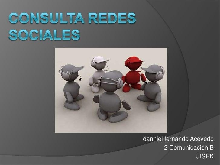 Consulta redes sociales<br />dannielfernando Acevedo<br />2 Comunicación B<br />UISEK<br />