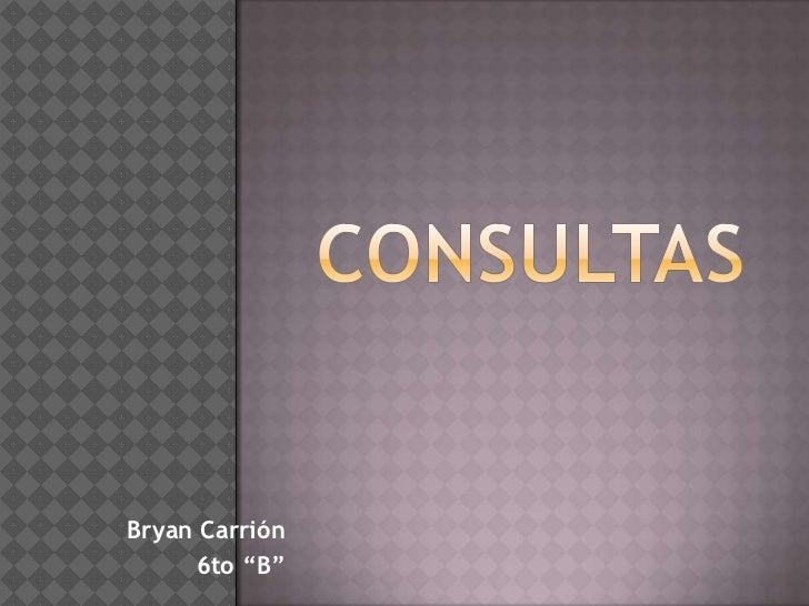 """Consultas<br />Bryan Carrión <br />6to """"B""""<br />"""