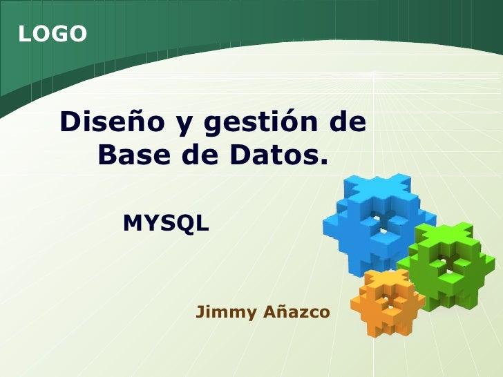 LOGO  Diseño y gestión de    Base de Datos.       MYSQL           Jimmy Añazco