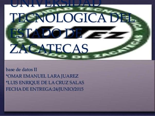 { UNIVERSIDAD TECNOLOGICA DEL ESTADO DE ZACATECAS base de datos II *OMAR EMANUEL LARA JUAREZ *LUIS ENRIQUE DE LA CRUZ SALA...