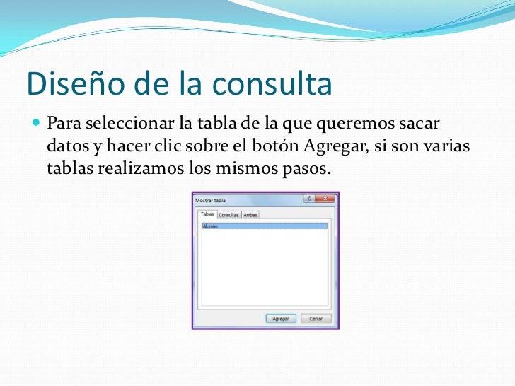 Diseño de la consulta<br />Para seleccionar la tabla de la que queremos sacar datos y hacer clic sobre el botón Agregar, s...