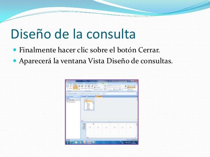 Diseño de la consulta<br />Finalmente hacer clic sobre el botón Cerrar. <br />Aparecerá la ventana Vista Diseño de consult...