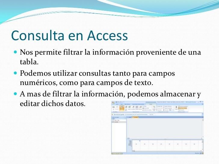 Consulta en Access<br />Nos permite filtrar la información proveniente de una tabla.<br />Podemos utilizar consultas tanto...