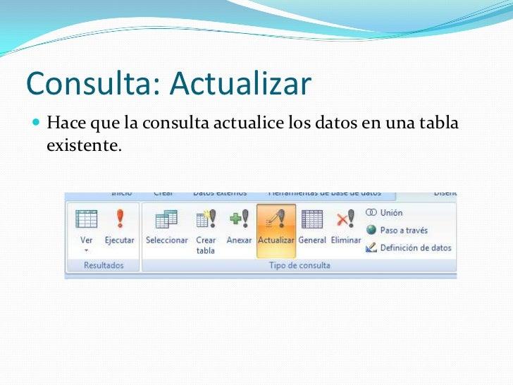 Consulta: Actualizar<br />Hace que la consulta actualice los datos en una tabla existente.<br />